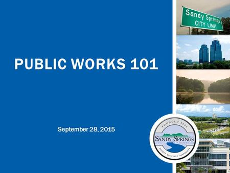 September 28, 2015 PUBLIC WORKS 101. sandyspringsga.gov Adopted City Priorities – FY 2016 2.