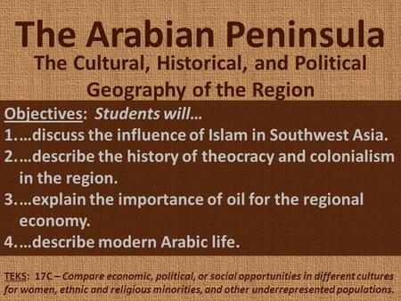 The Arabian Peninsula The Cultural, Historical, and Political Geography of the Region Objectives: Students will… 1.…discuss the influence of Islam in Southwest.
