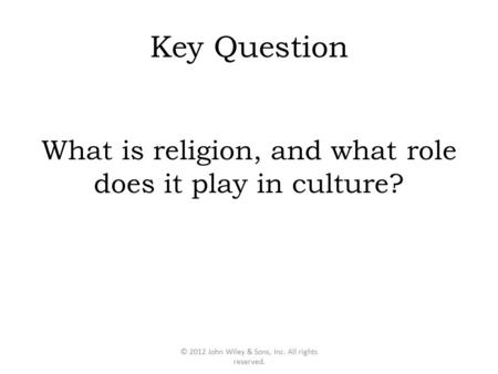 Key Question What is religion, and what role does it play in culture? © 2012 John Wiley & Sons, Inc. All rights reserved.