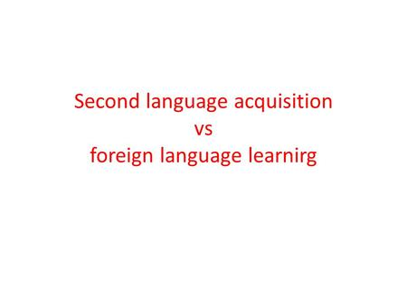 Second language acquisition vs foreign language learnirg.