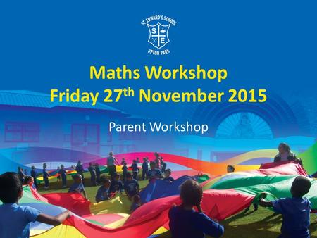 Maths Workshop Friday 27 th November 2015 Parent Workshop.