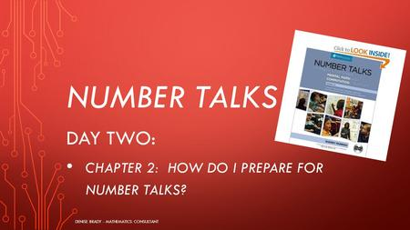 NUMBER TALKS DAY TWO: CHAPTER 2: HOW DO I PREPARE FOR NUMBER TALKS? DENISE BRADY - MATHEMATICS CONSULTANT.