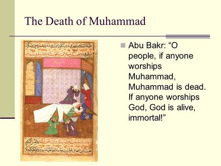 "The Death of Muhammad Abu Bakr: ""O people, if anyone worships Muhammad, Muhammad is dead. If anyone worships God, God is alive, immortal!"""