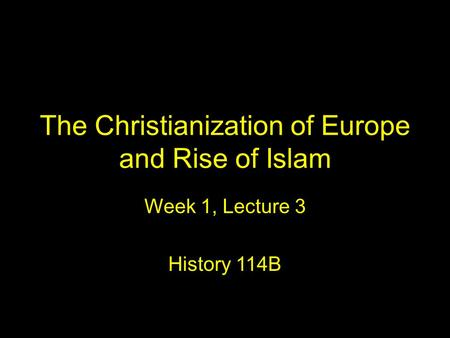 The Christianization of Europe and Rise of Islam Week 1, Lecture 3 History 114B.
