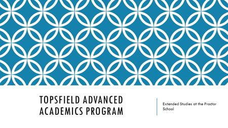 TOPSFIELD ADVANCED ACADEMICS PROGRAM Extended Studies at the Proctor School.