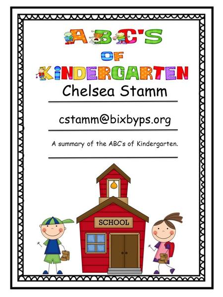 Chelsea Stamm A summary of the ABC's of Kindergarten.