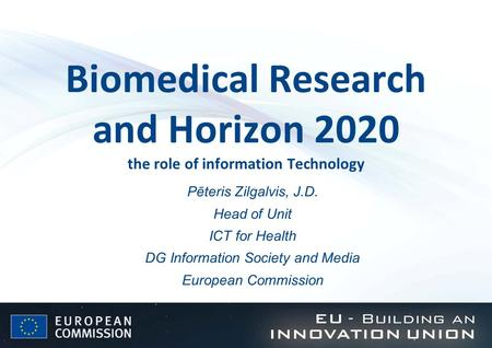 Biomedical Research and Horizon 2020 the role of information Technology Pēteris Zilgalvis, J.D. Head of Unit ICT for Health DG Information Society and.