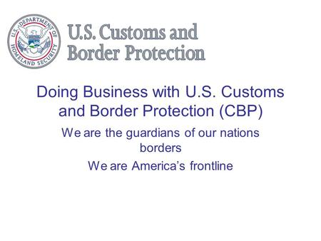 Doing Business with U.S. Customs and Border Protection (CBP) We are the guardians of our nations borders We are America's frontline.