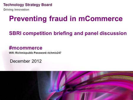 Driving Innovation Preventing fraud in mCommerce SBRI competition briefing and panel discussion #mcommerce Wifi: Richmixpublic Password: richmix247 December.
