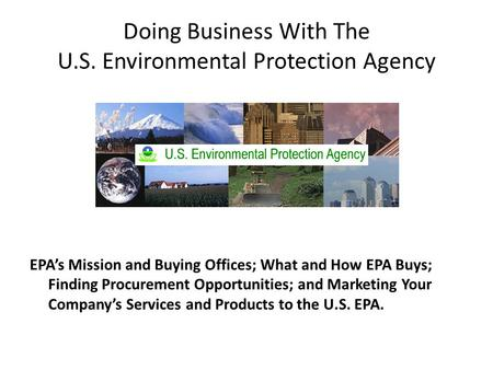 Doing Business With The U.S. Environmental Protection Agency EPA's Mission and Buying Offices; What and How EPA Buys; Finding Procurement Opportunities;