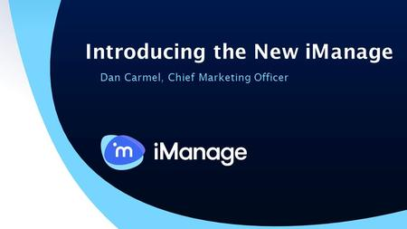 Introducing the New iManage Dan Carmel, Chief Marketing Officer.