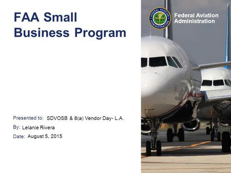 Presented to: By: Date: Federal Aviation Administration FAA Small Business Program SDVOSB & 8(a) Vendor Day- L.A. Lelanie Rivera August 5, 2015.