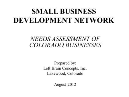 SMALL BUSINESS DEVELOPMENT NETWORK NEEDS ASSESSMENT OF COLORADO BUSINESSES Prepared by: Left Brain Concepts, Inc. Lakewood, Colorado August 2012.