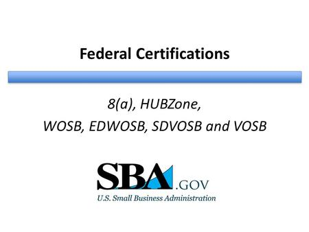 Federal Certifications 8(a), HUBZone, WOSB, EDWOSB, SDVOSB and VOSB.