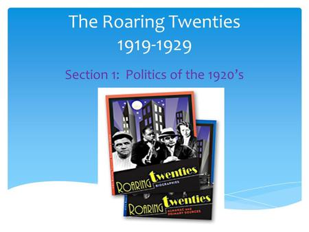 The Roaring Twenties 1919-1929 Section 1: Politics of the 1920's.