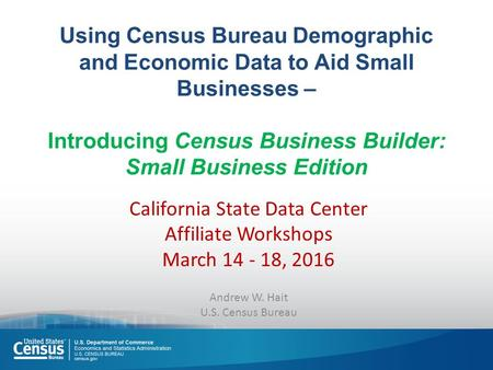 Using Census Bureau Demographic and Economic Data to Aid Small Businesses – Introducing Census Business Builder: Small Business Edition California State.