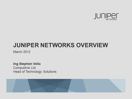 JUNIPER NETWORKS OVERVIEW March 2012 Ing Stephen Vella Computime Ltd. Head of Technology Solutions.