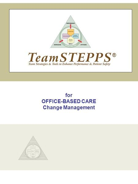 For OFFICE-BASED CARE Change Management ®. TeamSTEPPS | Office-Based Care Change Management Slide 1 INTRODUCTION INSTRUCTOR NOTE: In this module, you.