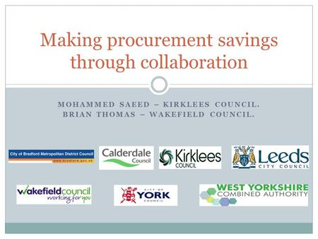 MOHAMMED SAEED – KIRKLEES COUNCIL. BRIAN THOMAS – WAKEFIELD COUNCIL. Making procurement savings through collaboration.