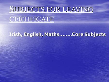 S UBJECTS FOR LEAVING S UBJECTS FOR LEAVING CERTIFICATE Irish, English, Maths……..Core Subjects.