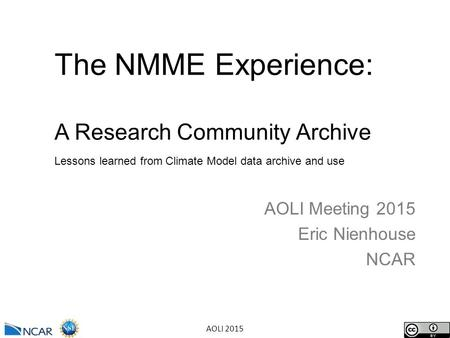 AOLI 2015 The NMME Experience: A Research Community Archive Lessons learned from Climate Model data archive and use AOLI Meeting 2015 Eric Nienhouse NCAR.