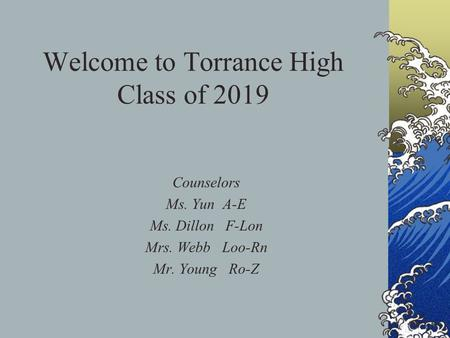 Welcome to Torrance High Class of 2019 Counselors Ms. Yun A-E Ms. Dillon F-Lon Mrs. Webb Loo-Rn Mr. Young Ro-Z.
