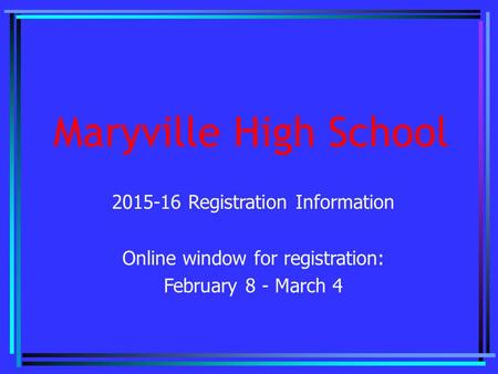 Maryville High School 2015-16 Registration Information Online window for registration: February 8 - March 4.