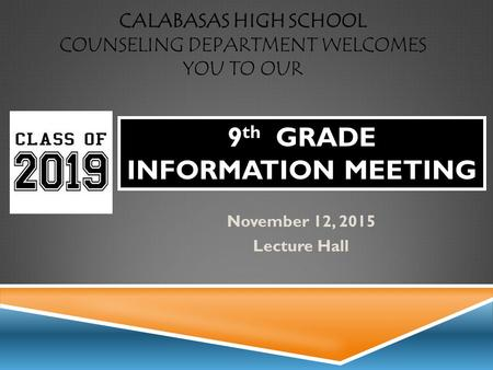 CALABASAS HIGH SCHOOL COUNSELING DEPARTMENT WELCOMES YOU TO OUR November 12, 2015 Lecture Hall 9 th GRADE INFORMATION MEETING.