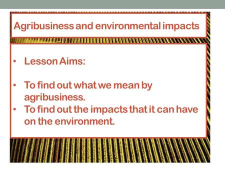 Agribusiness and environmental impacts Lesson Aims: To find out what we mean by agribusiness. To find out the impacts that it can have on the environment.