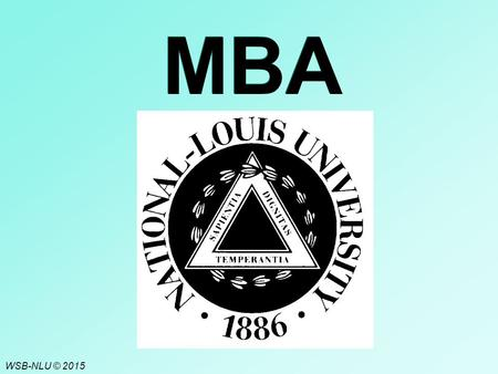 WSB-NLU © 2015 MBA. C6 - 2 National-Louis University Founded in Chicago in 1886. Evolved from a teachers' college to a multi-site, comprehensive university.