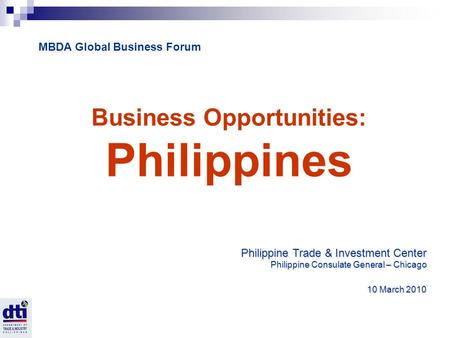 Business Opportunities: Philippines Philippine Trade & Investment Center Philippine Consulate General – Chicago 10 March 2010 10 March 2010 MBDA Global.