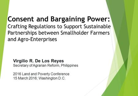 Virgilio R. De Los Reyes Secretary of Agrarian Reform, Philippines 2016 Land and Poverty Conference 15 March 2016; Washington D.C. Consent and Bargaining.