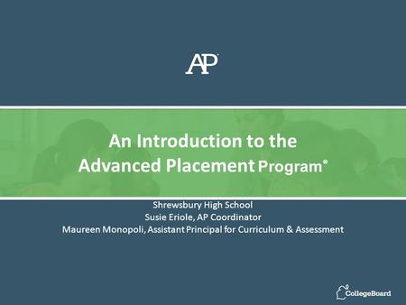 Shrewsbury High School Susie Eriole, AP Coordinator Maureen Monopoli, Assistant Principal for Curriculum & Assessment An Introduction to the Advanced Placement.