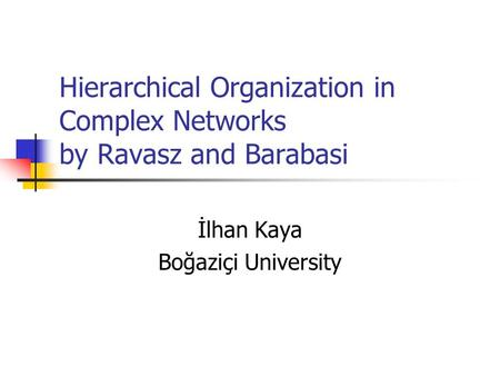 Hierarchical Organization in Complex Networks by Ravasz and Barabasi İlhan Kaya Boğaziçi University.