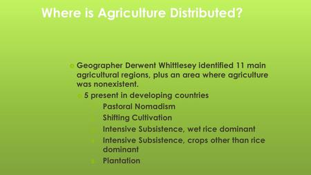 Where is Agriculture Distributed?  Geographer Derwent Whittlesey identified 11 main agricultural regions, plus an area where agriculture was nonexistent.