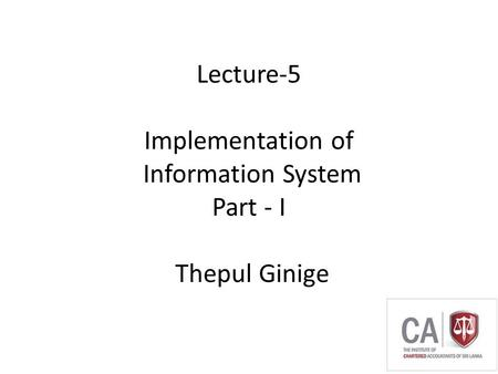 Thepul Ginige Lecture-5 Implementation of Information System Part - I Thepul Ginige.