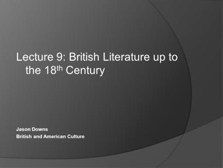 Lecture 9: British Literature up to the 18 th Century Jason Downs British and American Culture.