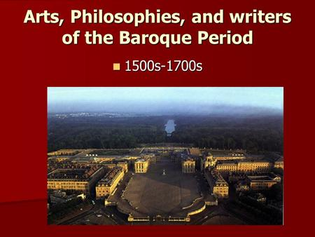 Arts, Philosophies, and writers of the Baroque Period 1500s-1700s 1500s-1700s.