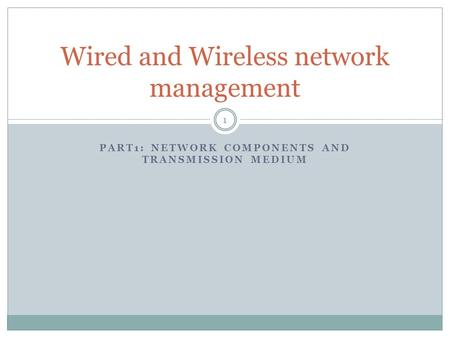 PART1: NETWORK COMPONENTS AND TRANSMISSION MEDIUM Wired and Wireless network management 1.