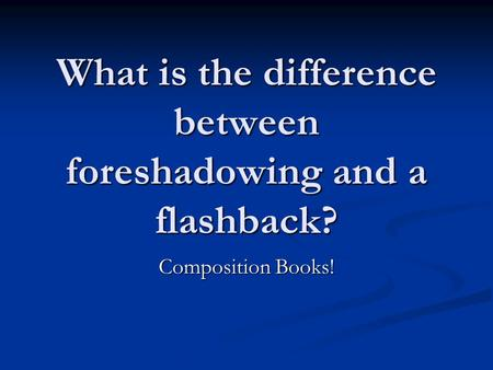 What is the difference between foreshadowing and a flashback? Composition Books!