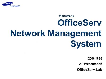 2006. 5.26 2 nd Presentation Welcome to OfficeServ Lab OfficeServ Network Management System.