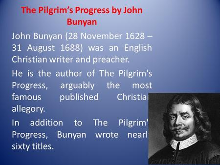 The Pilgrim's Progress by John Bunyan John Bunyan (28 November 1628 – 31 August 1688) was an English Christian writer and preacher. He is the author of.