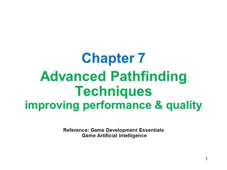 1 Chapter 7 Advanced Pathfinding Techniques improving performance & quality Reference: Game Development Essentials Game Artificial Intelligence.