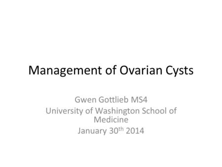Management of Ovarian Cysts Gwen Gottlieb MS4 University of Washington School of Medicine January 30 th 2014.