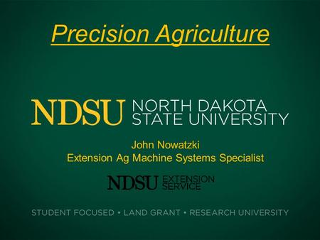 Precision Agriculture John Nowatzki Extension Ag Machine Systems Specialist.