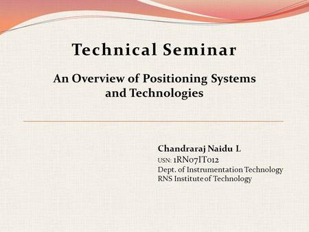 Technical Seminar An Overview of Positioning Systems and Technologies Chandraraj Naidu L USN: 1RN07IT012 Dept. of Instrumentation Technology RNS Institute.