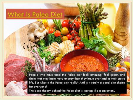 What Is Paleo Diet People who have used the Paleo diet look amazing, feel great, and claim that they have more energy than they have ever had in their.