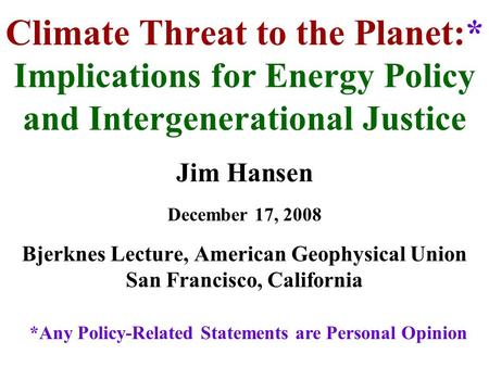 Climate Threat to the Planet:* Implications for Energy Policy and Intergenerational Justice Jim Hansen December 17, 2008 Bjerknes Lecture, American Geophysical.