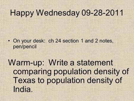 Happy Wednesday 09-28-2011 On your desk: ch 24 section 1 and 2 notes, pen/pencil Warm-up: Write a statement comparing population density of Texas to population.