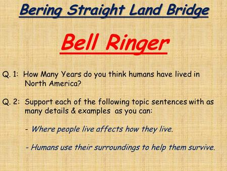 Bering Straight Land Bridge Bell Ringer Q. 1: How Many Years do you think humans have lived in North America? Q. 2: Support each of the following topic.